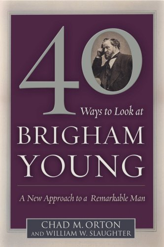 Image for 40 Ways to Look at Brigham Young: A New Approach to a Remarkable Man