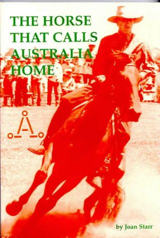 Image for The horse that calls Australia home: Stories of the Australian Stock horse breed and the Australian Stock Horse Society, with profiles of some of the A.S.H. ... horses that shared their work and recreation