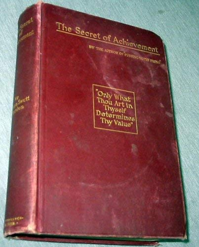 Image for The secret of achievement;: A book designed to teach that the highest achievement is that which results in noble manhood and womanhood ... that character is the only success,