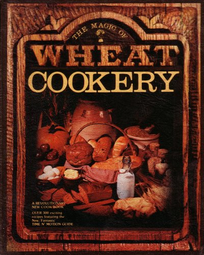 Image for The Magic of Wheat Cookery: A Revolutionary New Cookbook: Over 300 Exciting Recipes Featuring the New Fantastic Time N' Motion Guide